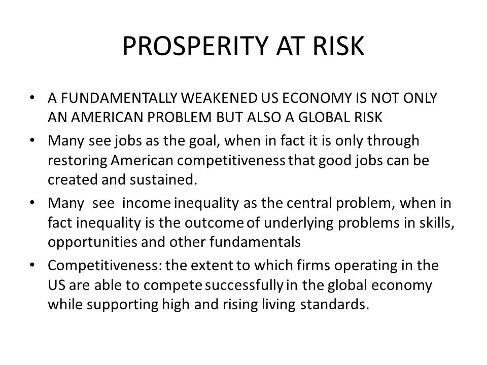 PROSPERITY AT RISK A FUNDAMENTALLY WEAKENED US ECONOMY IS NOT ONLY AN AMERICAN PROBLEM BUT ALSO A GLOBAL RISK Many see jobs as the goal, when in fact