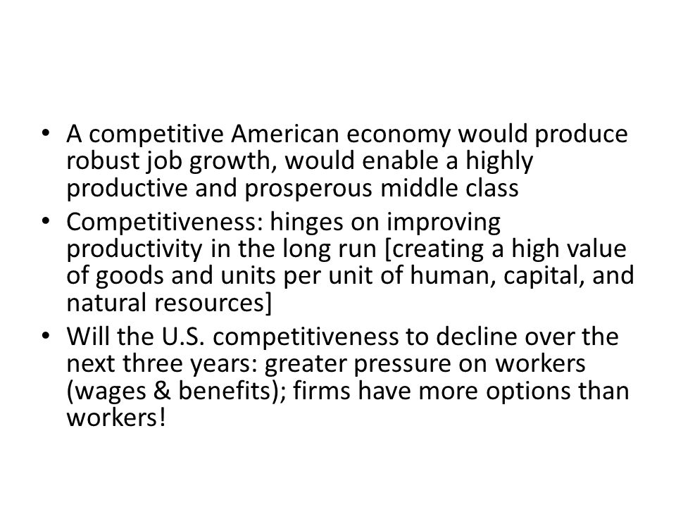 A competitive American economy would produce robust job growth, would enable a highly productive and prosperous middle class Competitiveness: hinges o