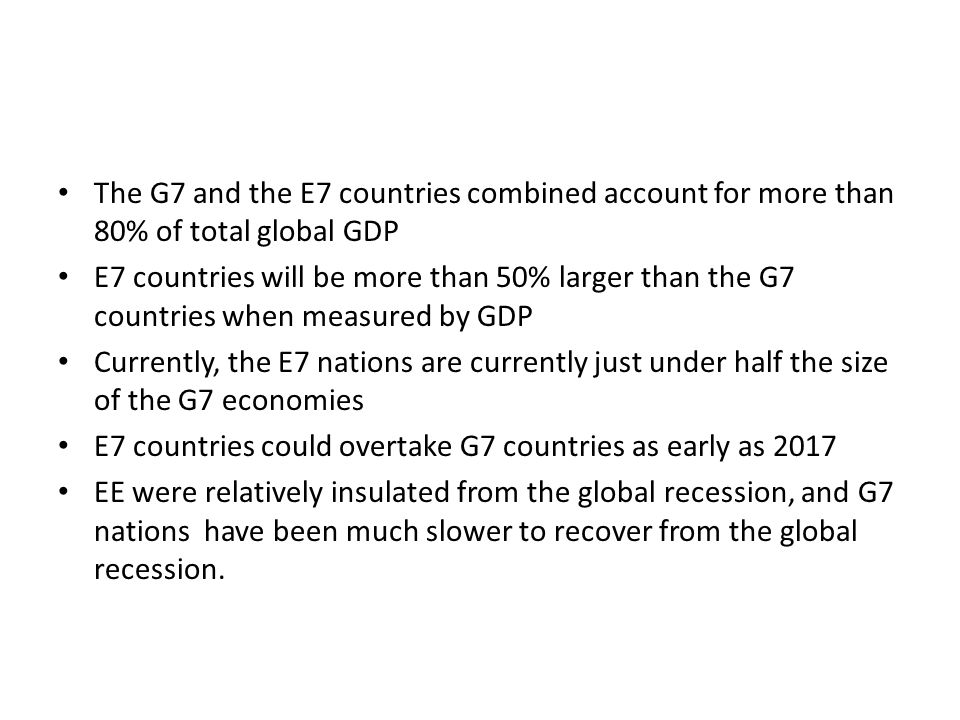 The G7 and the E7 countries combined account for more than 80% of total global GDP E7 countries will be more than 50% larger than the G7 countries whe