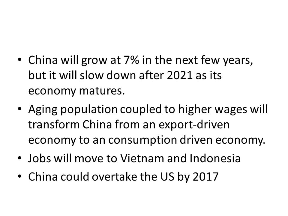 China will grow at 7% in the next few years, but it will slow down after 2021 as its economy matures. Aging population coupled to higher wages will tr