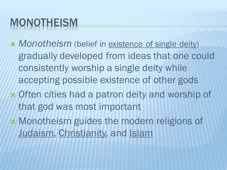  Monotheism (belief in existence of single deity) gradually developed from ideas that one could consistently worship a single deity while accepting possible existence of other gods  Often cities had a patron deity and worship of that god was most important  Monotheism guides the modern religions of Judaism, Christianity, and Islam