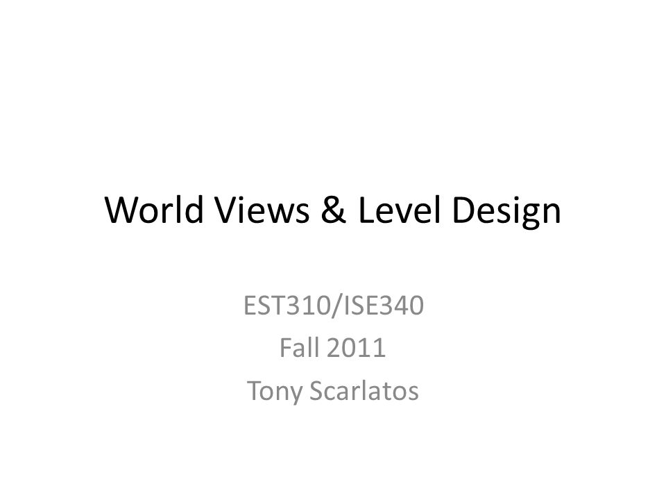 World Views & Level Design EST310/ISE340 Fall 2011 Tony Scarlatos