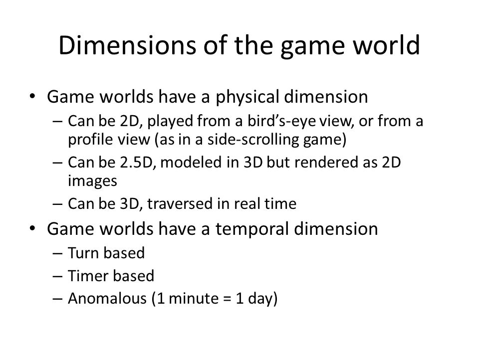 Dimensions of the game world Game worlds have a physical dimension – Can be 2D, played from a bird's-eye view, or from a profile view (as in a side-scrolling game) – Can be 2.5D, modeled in 3D but rendered as 2D images – Can be 3D, traversed in real time Game worlds have a temporal dimension – Turn based – Timer based – Anomalous (1 minute = 1 day)