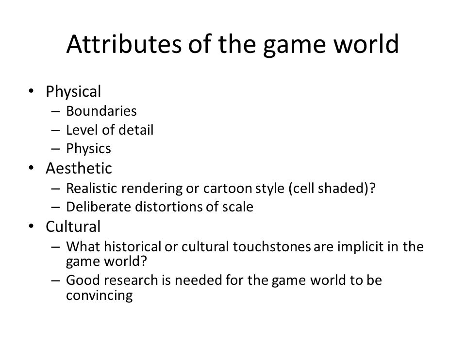 Attributes of the game world Physical – Boundaries – Level of detail – Physics Aesthetic – Realistic rendering or cartoon style (cell shaded).