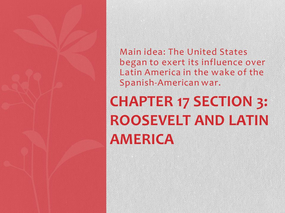 Main idea: The United States began to exert its influence over Latin America in the wake of the Spanish-American war.