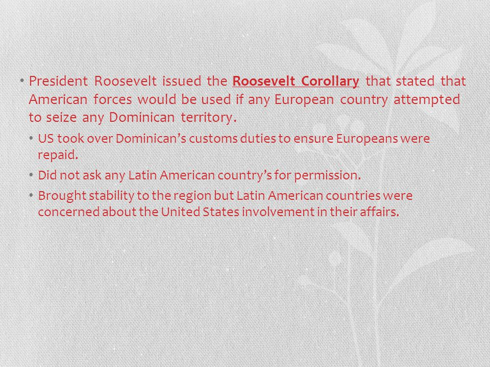 President Roosevelt issued the Roosevelt Corollary that stated that American forces would be used if any European country attempted to seize any Dominican territory.