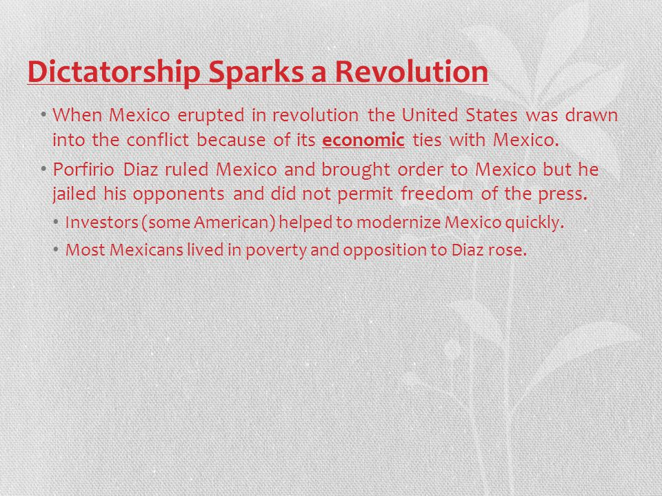 Dictatorship Sparks a Revolution When Mexico erupted in revolution the United States was drawn into the conflict because of its economic ties with Mexico.