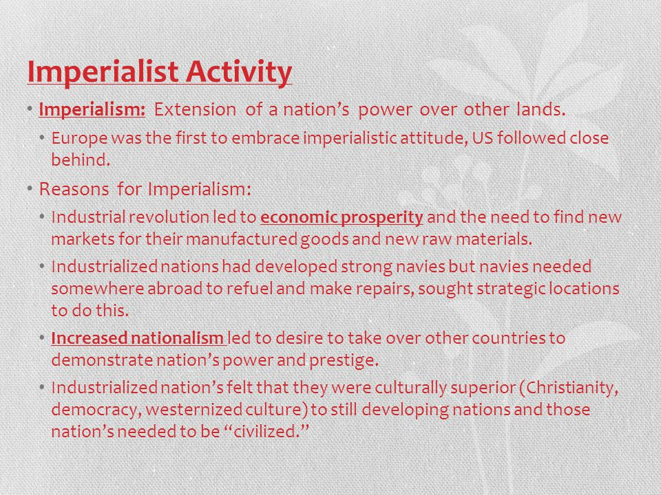 Imperialist Activity Imperialism: Extension of a nation's power over other lands.