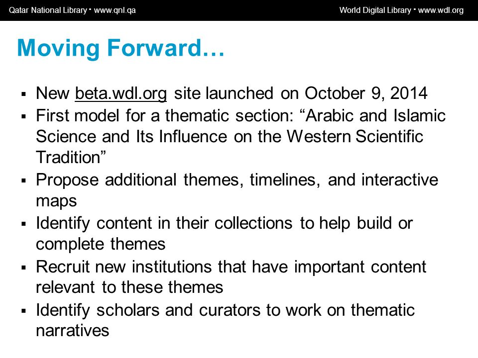 World Digital Library www.wdl.org OSI | WEB SERVICES  New beta.wdl.org site launched on October 9, 2014  First model for a thematic section: Arabic and Islamic Science and Its Influence on the Western Scientific Tradition  Propose additional themes, timelines, and interactive maps  Identify content in their collections to help build or complete themes  Recruit new institutions that have important content relevant to these themes  Identify scholars and curators to work on thematic narratives Moving Forward… Qatar National Library · www.qnl.qaWorld Digital Library · www.wdl.org
