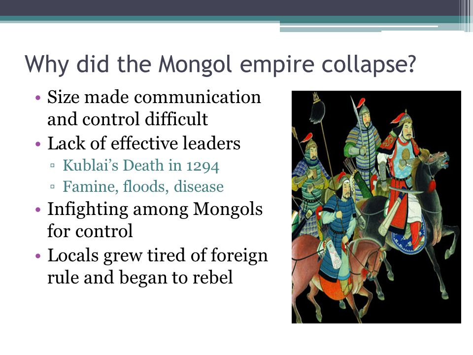Why did the Mongol empire collapse? Size made communication and control difficult Lack of effective leaders ▫Kublai's Death in 1294 ▫Famine, floods, d