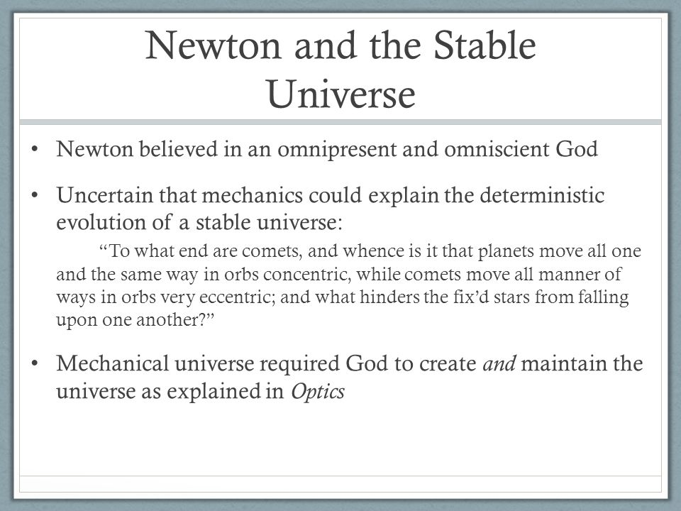 Newton and the Stable Universe Newton believed in an omnipresent and omniscient God Uncertain that mechanics could explain the deterministic evolution of a stable universe: To what end are comets, and whence is it that planets move all one and the same way in orbs concentric, while comets move all manner of ways in orbs very eccentric; and what hinders the fix'd stars from falling upon one another? Mechanical universe required God to create and maintain the universe as explained in Optics