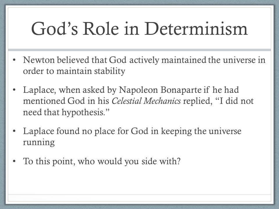 God's Role in Determinism Newton believed that God actively maintained the universe in order to maintain stability Laplace, when asked by Napoleon Bonaparte if he had mentioned God in his Celestial Mechanics replied, I did not need that hypothesis. Laplace found no place for God in keeping the universe running To this point, who would you side with?