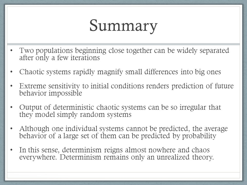 Summary Two populations beginning close together can be widely separated after only a few iterations Chaotic systems rapidly magnify small differences into big ones Extreme sensitivity to initial conditions renders prediction of future behavior impossible Output of deterministic chaotic systems can be so irregular that they model simply random systems Although one individual systems cannot be predicted, the average behavior of a large set of them can be predicted by probability In this sense, determinism reigns almost nowhere and chaos everywhere.
