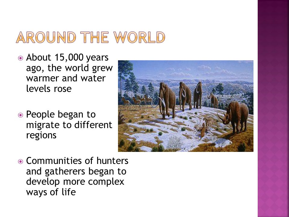  About 15,000 years ago, the world grew warmer and water levels rose  People began to migrate to different regions  Communities of hunters and gath