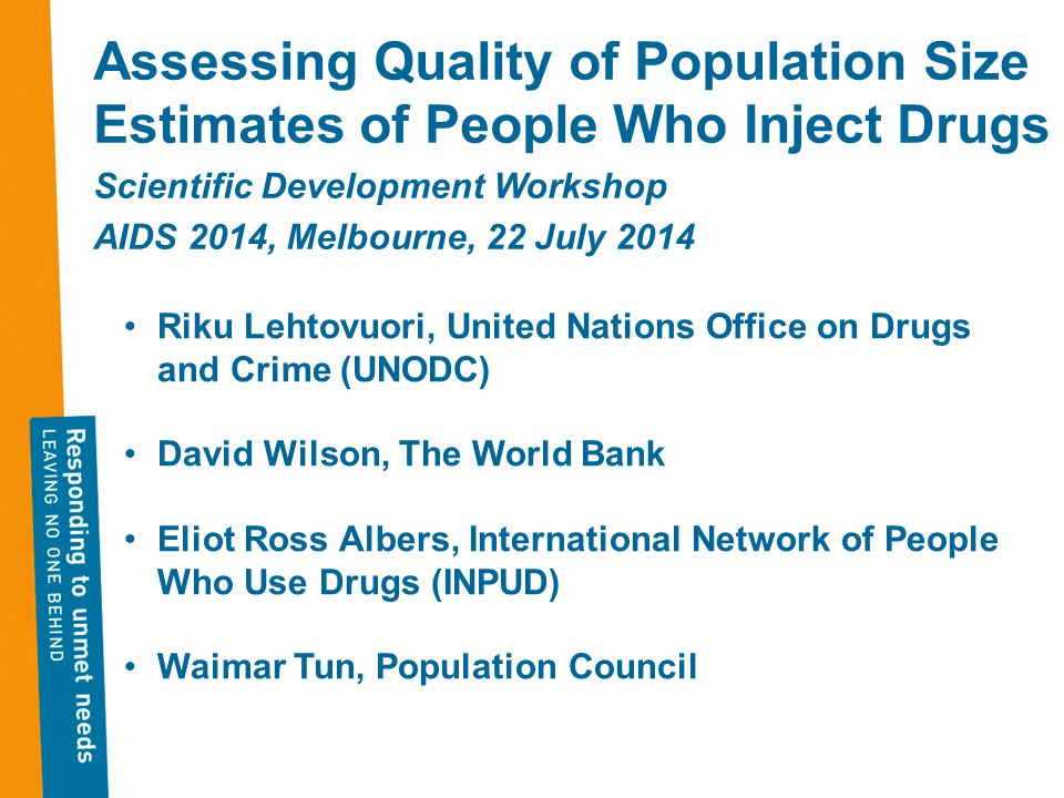 Assessing Quality of Population Size Estimates of People Who Inject Drugs Scientific Development Workshop AIDS 2014, Melbourne, 22 July 2014 Riku Lehtovuori, United Nations Office on Drugs and Crime (UNODC) David Wilson, The World Bank Eliot Ross Albers, International Network of People Who Use Drugs (INPUD) Waimar Tun, Population Council