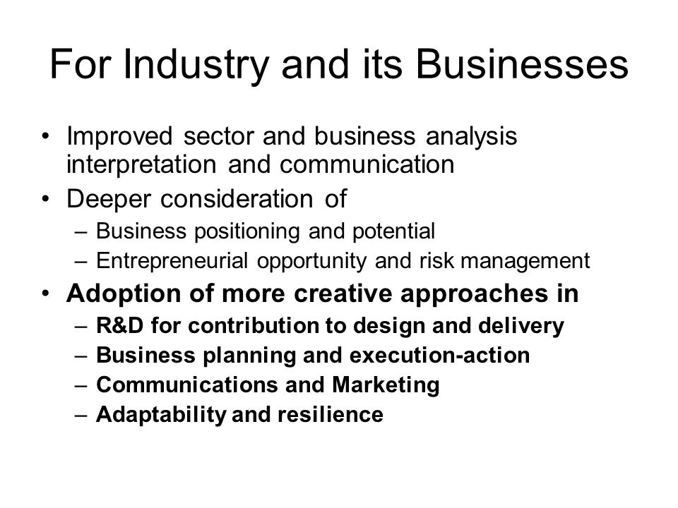 For Industry and its Businesses Improved sector and business analysis interpretation and communication Deeper consideration of –Business positioning and potential –Entrepreneurial opportunity and risk management Adoption of more creative approaches in –R&D for contribution to design and delivery –Business planning and execution-action –Communications and Marketing –Adaptability and resilience