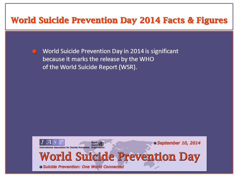 World Suicide Prevention Day in 2014 is significant because it marks the release by the WHO of the World Suicide Report (WSR).