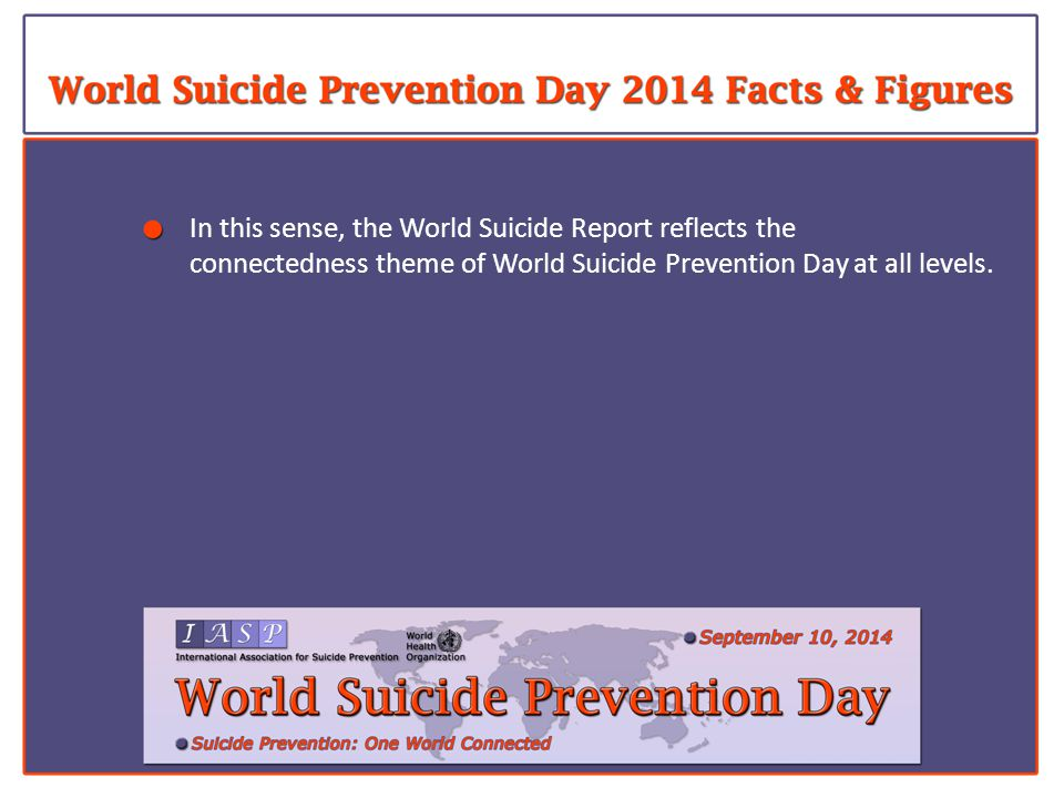 In this sense, the World Suicide Report reflects the connectedness theme of World Suicide Prevention Day at all levels.