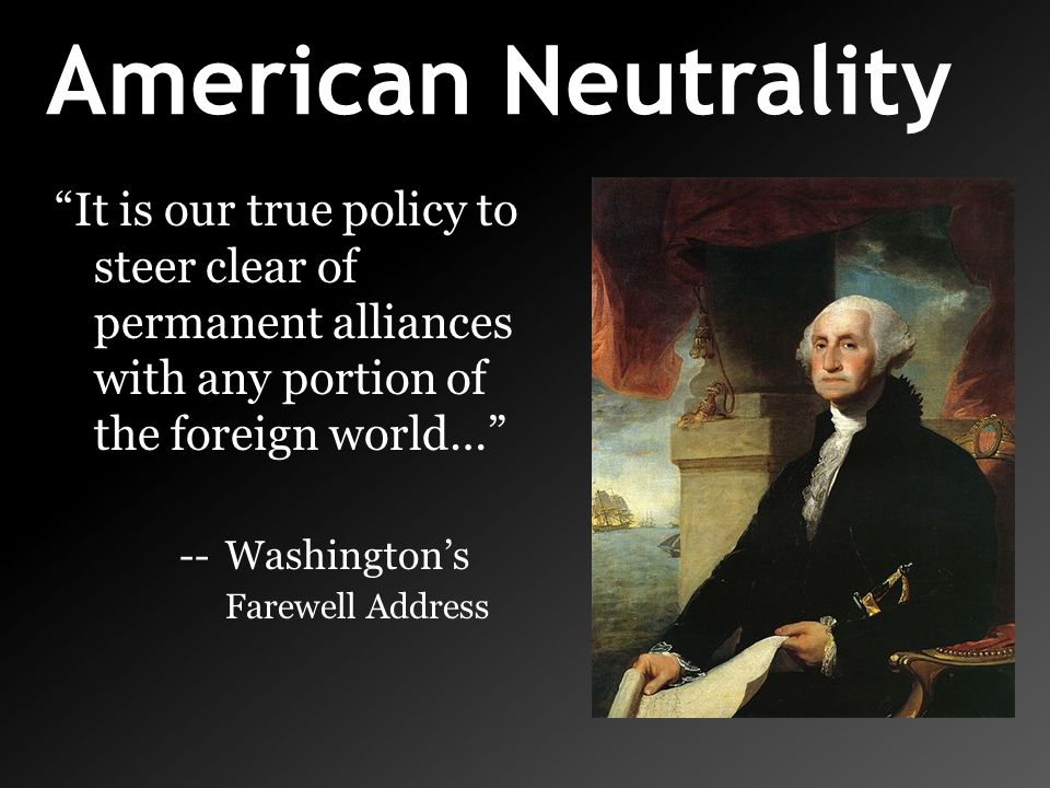"""American Neutrality """"It is our true policy to steer clear of permanent alliances with any portion of the foreign world…"""" -- Washington's Farewell Addr"""