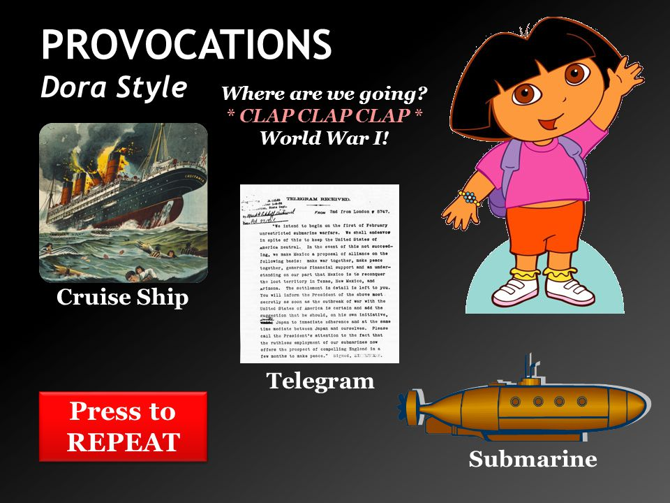 PROVOCATIONS Dora Style Cruise Ship Telegram Submarine Where are we going? * CLAP CLAP CLAP * World War I! Press to REPEAT