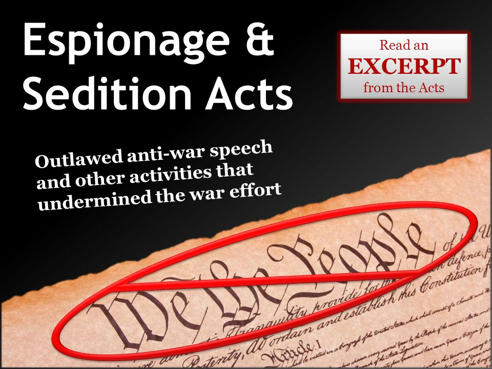 Espionage & Sedition Acts Read an EXCERPT from the Acts Read an EXCERPT from the Acts Outlawed anti-war speech and other activities that undermined th