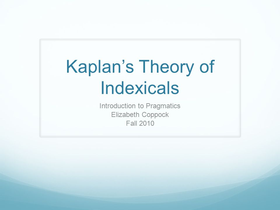 Kaplan's Theory of Indexicals Introduction to Pragmatics Elizabeth Coppock Fall 2010