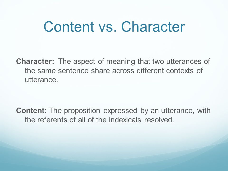Content vs. Character Character: The aspect of meaning that two utterances of the same sentence share across different contexts of utterance. Content: