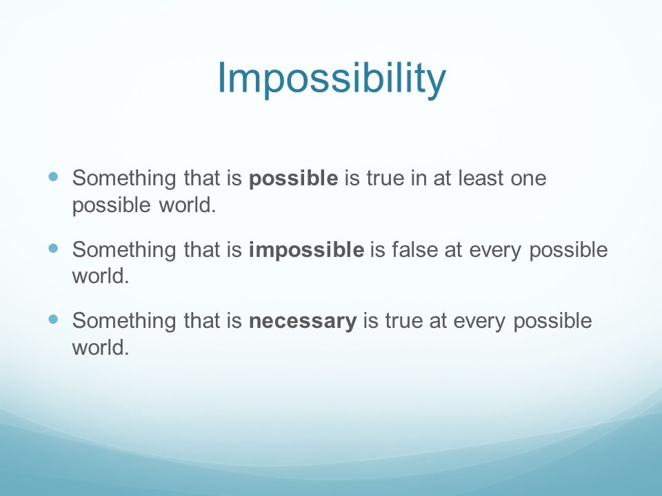 Impossibility Something that is possible is true in at least one possible world. Something that is impossible is false at every possible world. Someth