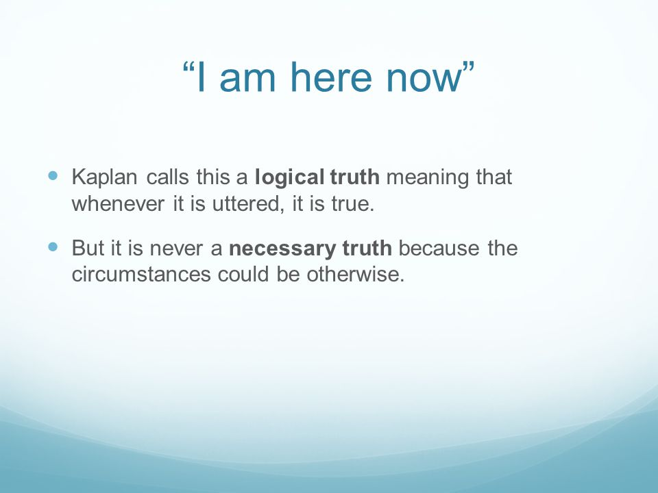 """""""I am here now"""" Kaplan calls this a logical truth meaning that whenever it is uttered, it is true. But it is never a necessary truth because the circu"""