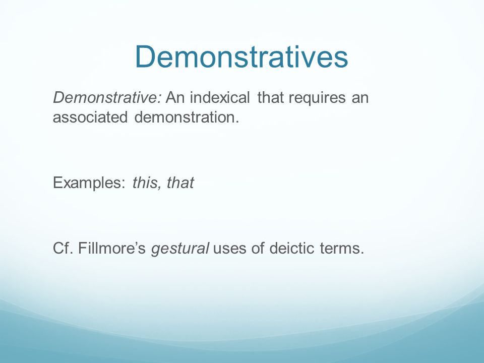 Demonstratives Demonstrative: An indexical that requires an associated demonstration. Examples: this, that Cf. Fillmore's gestural uses of deictic ter