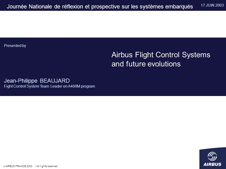 17 JUIN 2003 c AIRBUS FRANCE 2003 - All rights reserved Presented by Jean-Philippe BEAUJARD Fight Control System Team Leader on A400M program Airbus Flight Control Systems and future evolutions Journée Nationale de réflexion et prospective sur les systèmes embarqués
