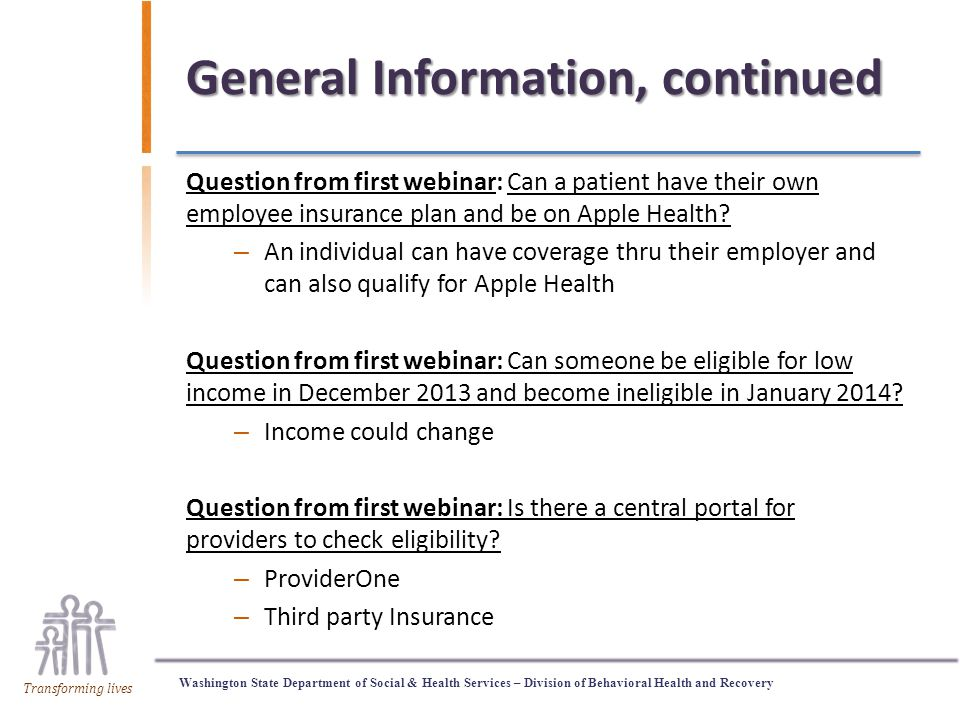 Washington State Department of Social & Health Services – Division of Behavioral Health and Recovery Transforming lives General Information, continued Question from first webinar: Can a patient have their own employee insurance plan and be on Apple Health.