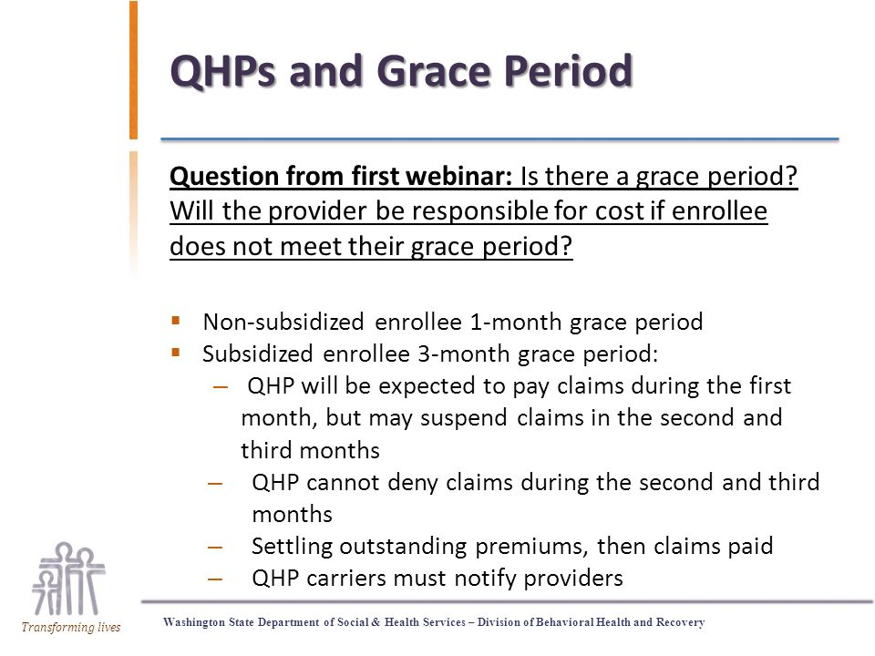 Washington State Department of Social & Health Services – Division of Behavioral Health and Recovery Transforming lives QHPs and Grace Period Question from first webinar: Is there a grace period.