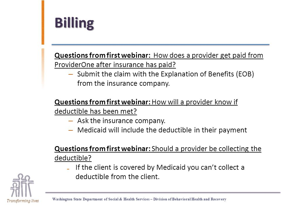 Washington State Department of Social & Health Services – Division of Behavioral Health and Recovery Transforming lives Billing Questions from first webinar: How does a provider get paid from ProviderOne after insurance has paid.