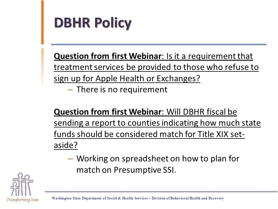 Washington State Department of Social & Health Services – Division of Behavioral Health and Recovery Transforming lives DBHR Policy Question from first Webinar: Is it a requirement that treatment services be provided to those who refuse to sign up for Apple Health or Exchanges.