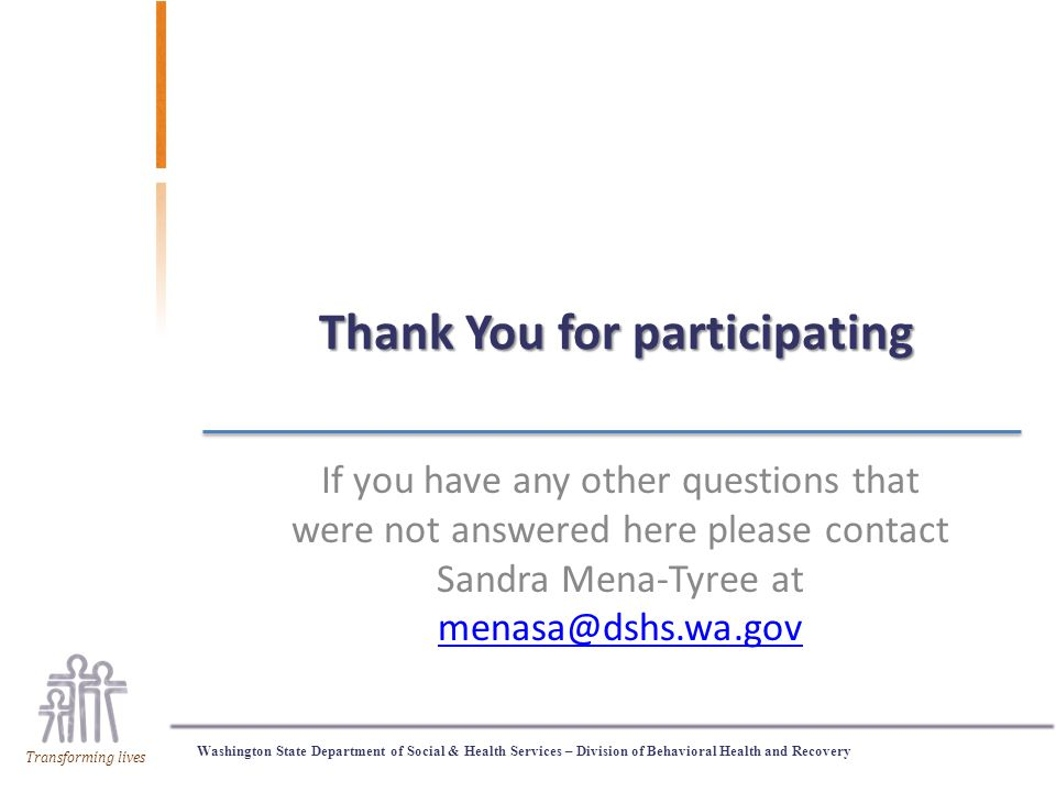 Washington State Department of Social & Health Services – Division of Behavioral Health and Recovery Transforming lives Thank You for participating If you have any other questions that were not answered here please contact Sandra Mena-Tyree at menasa@dshs.wa.gov menasa@dshs.wa.gov