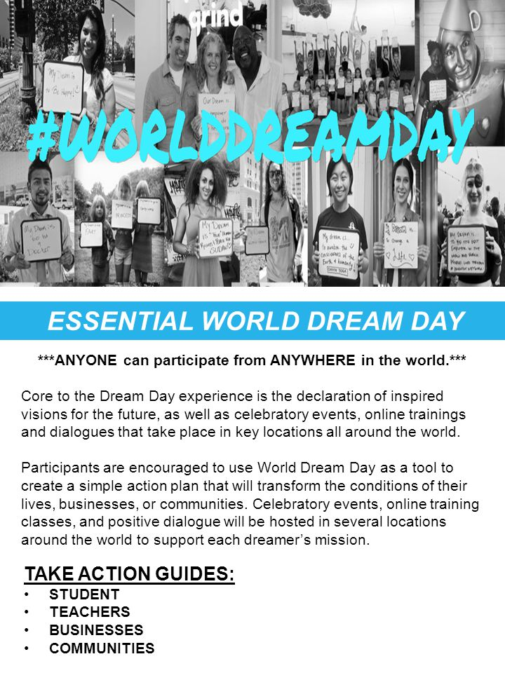 ESSENTIAL WORLD DREAM DAY TOOLS TAKE ACTION GUIDES: STUDENT TEACHERS BUSINESSES COMMUNITIES ***ANYONE can participate from ANYWHERE in the world.*** Core to the Dream Day experience is the declaration of inspired visions for the future, as well as celebratory events, online trainings and dialogues that take place in key locations all around the world.