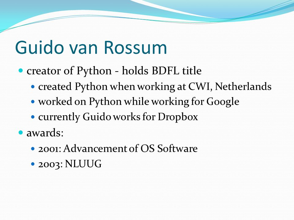 Guido van Rossum creator of Python - holds BDFL title created Python when working at CWI, Netherlands worked on Python while working for Google currently Guido works for Dropbox awards: 2001: Advancement of OS Software 2003: NLUUG