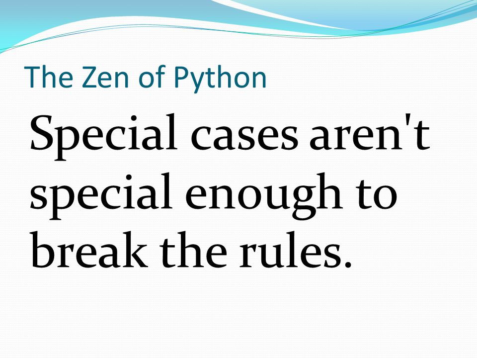 The Zen of Python Special cases aren t special enough to break the rules.