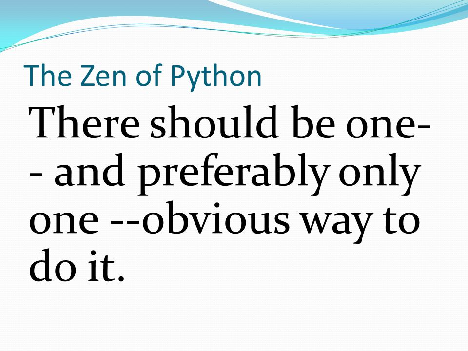 The Zen of Python There should be one- - and preferably only one --obvious way to do it.