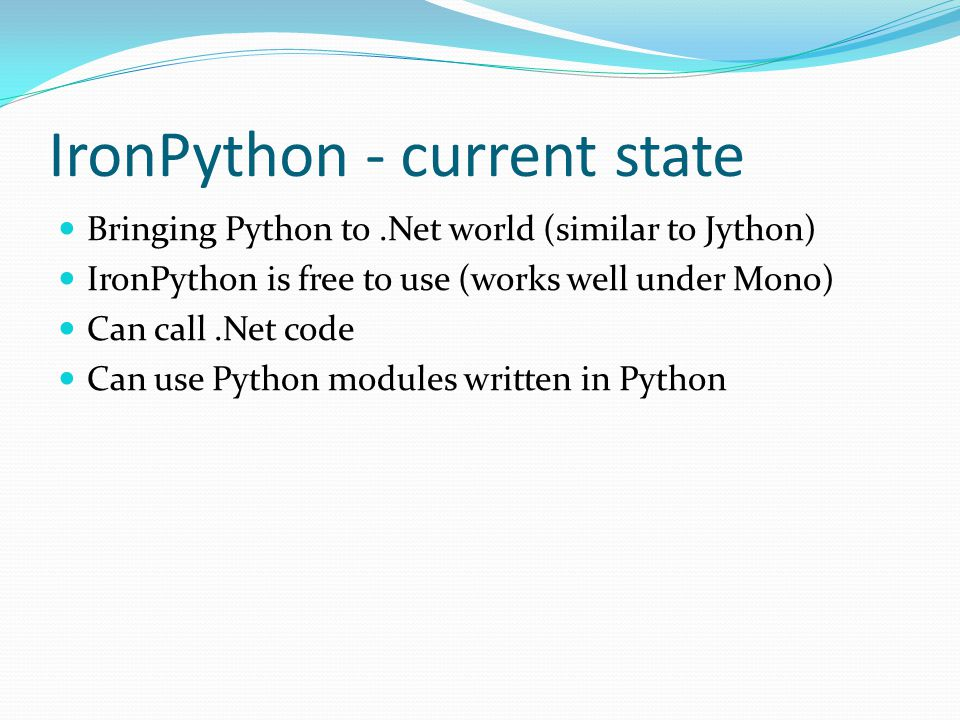 IronPython - current state Bringing Python to.Net world (similar to Jython) IronPython is free to use (works well under Mono) Can call.Net code Can use Python modules written in Python