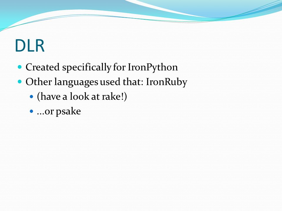 DLR Created specifically for IronPython Other languages used that: IronRuby (have a look at rake!)...or psake