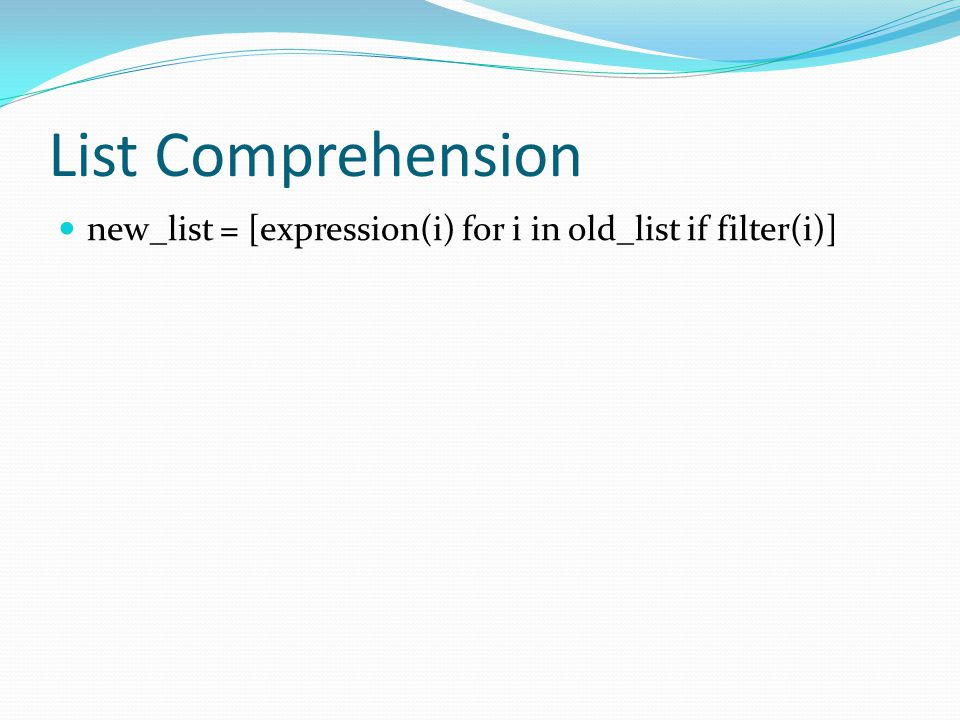 List Comprehension new_list = [expression(i) for i in old_list if filter(i)]