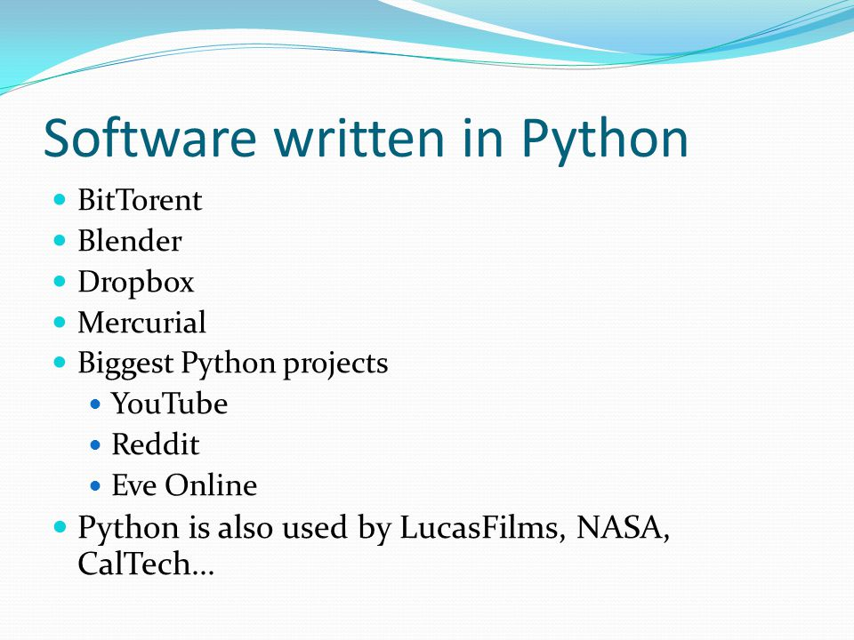 Software written in Python BitTorent Blender Dropbox Mercurial Biggest Python projects YouTube Reddit Eve Online Python is also used by LucasFilms, NASA, CalTech...