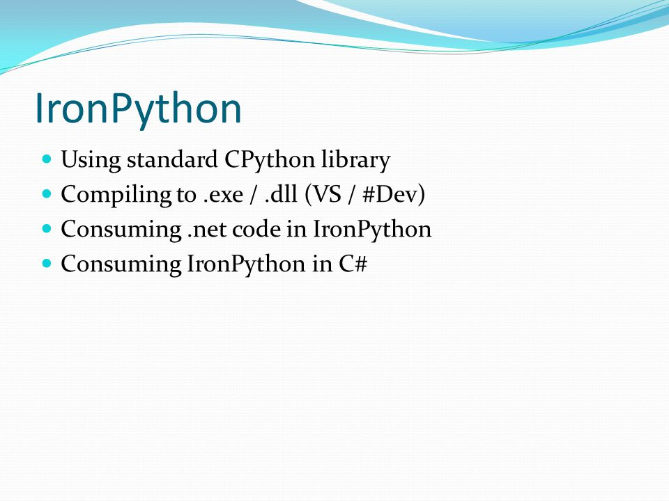 IronPython Using standard CPython library Compiling to.exe /.dll (VS / #Dev) Consuming.net code in IronPython Consuming IronPython in C#