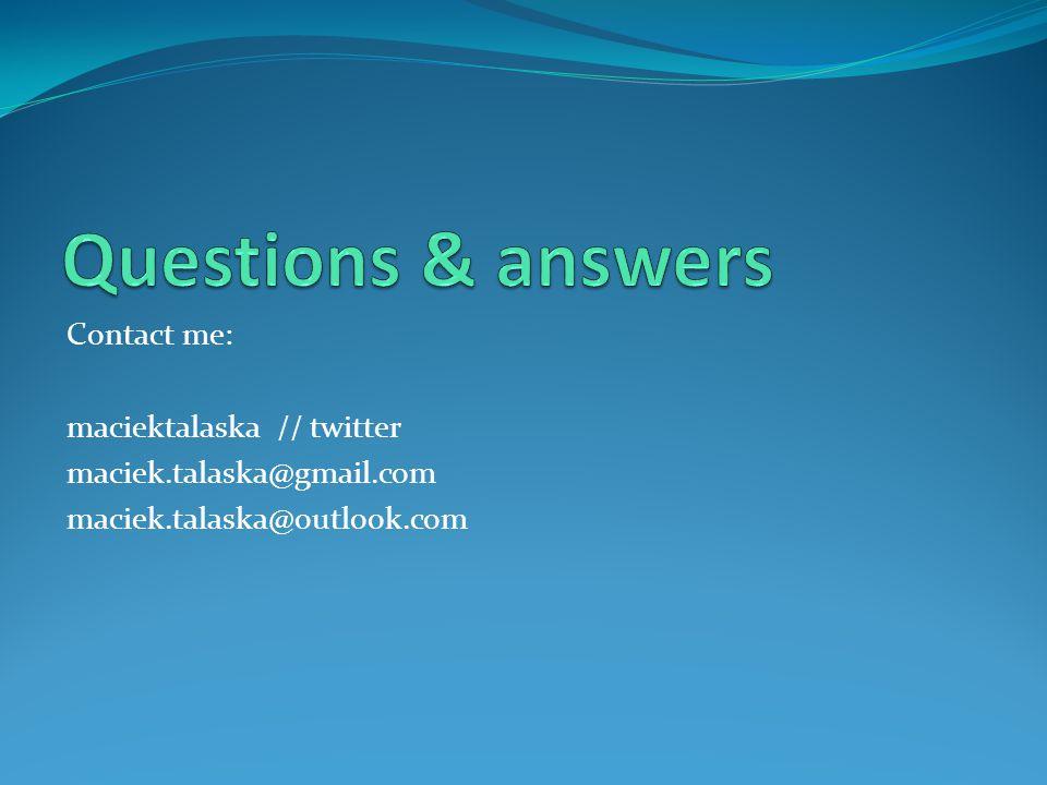 Contact me: maciektalaska // twitter maciek.talaska@gmail.com maciek.talaska@outlook.com