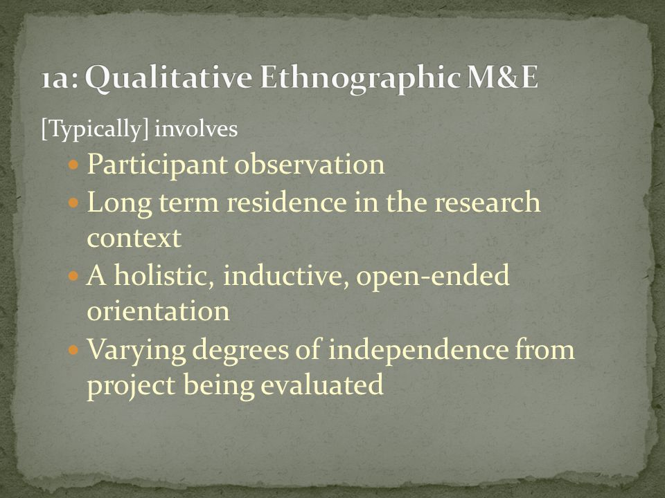 [Typically] involves Participant observation Long term residence in the research context A holistic, inductive, open-ended orientation Varying degrees of independence from project being evaluated