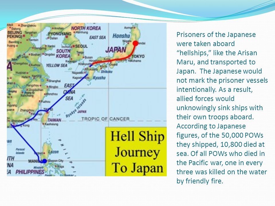 "Prisoners of the Japanese were taken aboard ""hellships,"" like the Arisan Maru, and transported to Japan. The Japanese would not mark the prisoner vess"