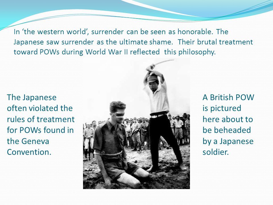 In 'the western world', surrender can be seen as honorable. The Japanese saw surrender as the ultimate shame. Their brutal treatment toward POWs durin