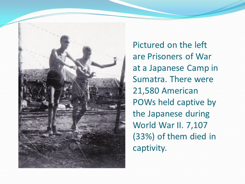 Pictured on the left are Prisoners of War at a Japanese Camp in Sumatra. There were 21,580 American POWs held captive by the Japanese during World War